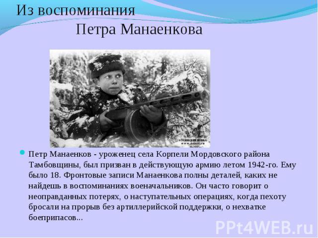 Из воспоминания Петра Манаенкова Петр Манаенков - уроженец села Корпели Мордовского района Тамбовщины, был призван в действующую армию летом 1942-го. Ему было 18. Фронтовые записи Манаенкова полны деталей, каких не найдешь в воспоминаниях военачальн…