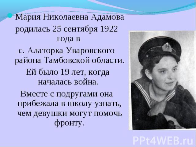 Мария Николаевна Адамова родилась 25 сентября 1922 года в с. Алаторка Уваровского района Тамбовской области. Ей было 19 лет, когда началась война. Вместе с подругами она прибежала в школу узнать, чем девушки могут помочь фронту.