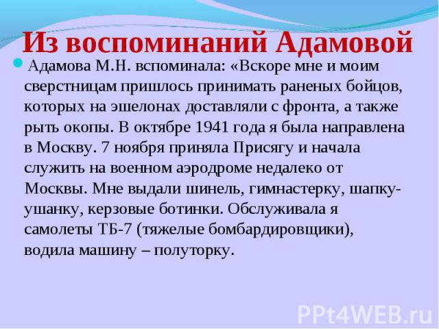 Из воспоминаний Адамовой Адамова М.Н. вспоминала: «Вскоре мне и моим сверстницам пришлось принимать раненых бойцов, которых на эшелонах доставляли с фронта, а также рыть окопы. В октябре 1941 года я была направлена в Москву. 7 ноября приняла Присягу…