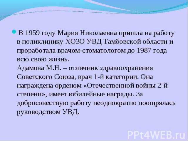 В 1959 году Мария Николаевна пришла на работу в поликлинику ХОЗО УВД Тамбовской области и проработала врачом-стоматологом до 1987 года всю свою жизнь.Адамова М.Н. – отличник здравоохранения Советского Союза, врач 1-й категории. Она награждена ордено…