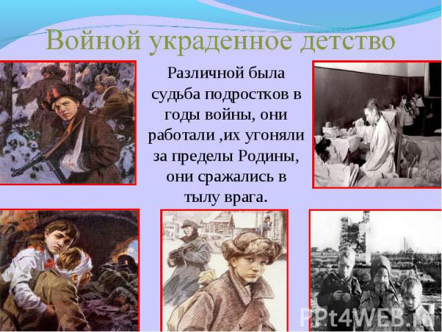 Войной украденное детство Различной была судьба подростков в годы войны, они работали ,их угоняли за пределы Родины, они сражались в тылу врага.