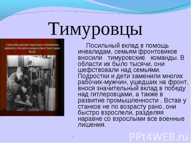Тимуровцы Посильный вклад в помощь инвалидам, семьям фронтовиков вносили тимуровские команды. В области их было тысячи, они шефствовали над семьями. Подростки и дети заменили многих рабочих-мужчин, ушедших на фронт, внося значительный вклад в победу…