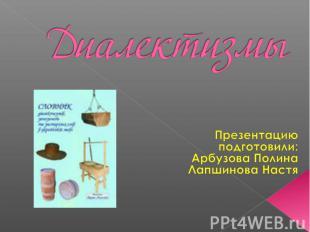 Диалектизмы Презентацию подготовили:Арбузова ПолинаЛапшинова Настя