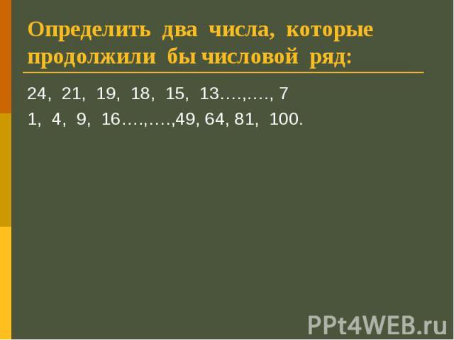 Определить два числа, которые продолжили бы числовой ряд: 24, 21, 19, 18, 15, 13….,…., 71, 4, 9, 16….,….,49, 64, 81, 100.