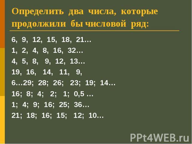 Определить два числа, которые продолжили бы числовой ряд: 6, 9, 12, 15, 18, 21…1, 2, 4, 8, 16, 32…4, 5, 8, 9, 12, 13…19, 16, 14, 11, 9, 6…29; 28; 26; 23; 19; 14…16; 8; 4; 2; 1; 0,5 … 1; 4; 9; 16; 25; 36…21; 18; 16; 15; 12; 10…