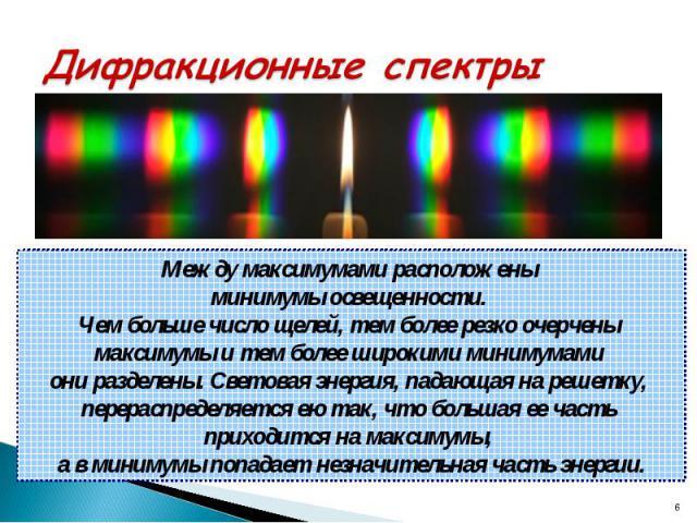 Дифракционные спектры Между максимумами расположены минимумы освещенности. Чем больше число щелей, тем более резко очерчены максимумы и тем более широкими минимумами они разделены. Световая энергия, падающая на решетку, перераспределяется ею так, чт…