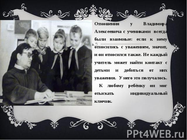 Отношения у Владимира Алексеевича с учениками всегда были взаимные: если к нему относились с уважением, значит, и он относился также. Не каждый учитель может найти контакт с детьми и добиться от них уважения. У него это получалось. К любому ребёнку …