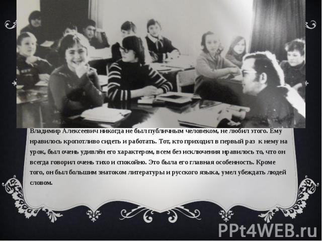 Владимир Алексеевич никогда не был публичным человеком, не любил этого. Ему нравилось кропотливо сидеть и работать. Тот, кто приходил в первый раз к нему на урок, был очень удивлён его характером, всем без исключения нравилось то, что он всегда гово…