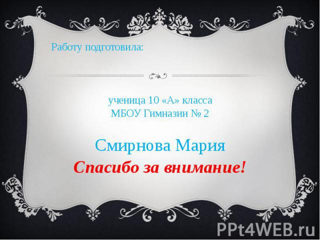 Работу подготовила:ученица 10 «А» класса МБОУ Гимназии № 2 Смирнова МарияСпасибо за внимание!