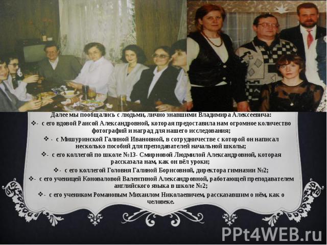 Далее мы пообщались с людьми, лично знавшими Владимира Алексеевича:- с его вдовой Раисой Александровной, которая предоставила нам огромное количество фотографий и наград для нашего исследования; - с Мишуринской Галиной Ивановной, в сотрудничестве с …