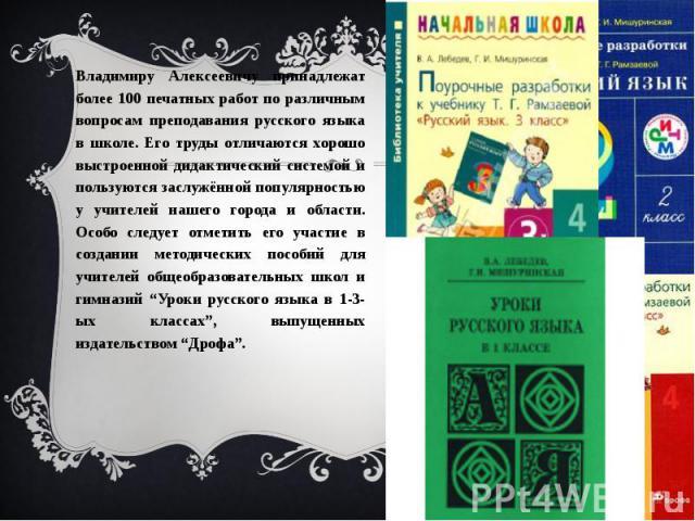 Владимиру Алексеевичу принадлежат более 100 печатных работ по различным вопросам преподавания русского языка в школе. Его труды отличаются хорошо выстроенной дидактический системой и пользуются заслужённой популярностью у учителей нашего города и об…