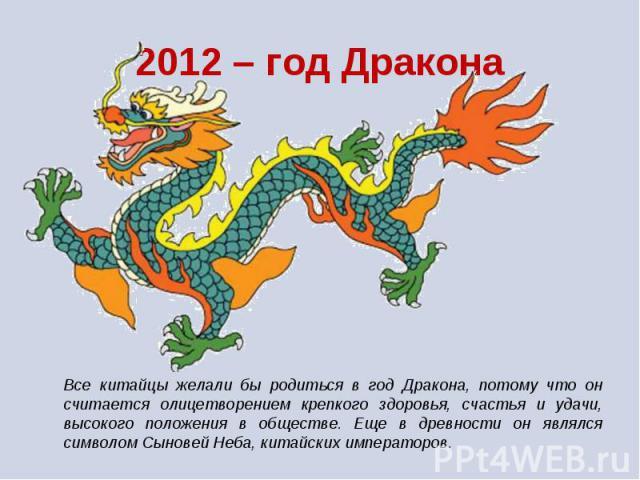 Все китайцы желали бы родиться в год Дракона, потому что он считается олицетворением крепкого здоровья, счастья и удачи, высокого положения в обществе. Еще в древности он являлся символом Сыновей Неба, китайских императоров.