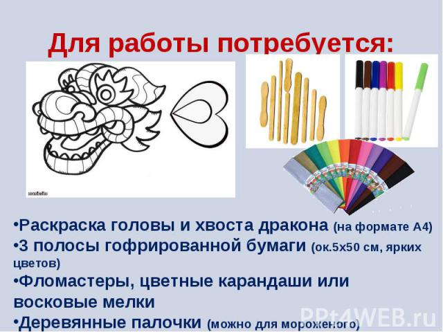 Для работы потребуется: Раскраска головы и хвоста дракона (на формате А4)3 полосы гофрированной бумаги (ок.5х50 см, ярких цветов)Фломастеры, цветные карандаши или восковые мелкиДеревянные палочки (можно для мороженого)Клей-карандаш или ПВА, ножницы