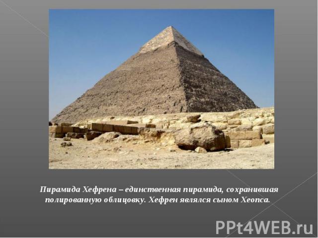 Пирамида Хефрена – единственная пирамида, сохранившая полированную облицовку. Хефрен являлся сыном Хеопса.