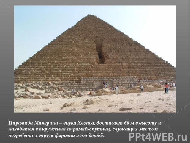 Пирамида Микерина – внука Хеопса, достигает 66 м в высоту и находится в окружении пирамид-спутниц, служащих местом погребения супруги фараона и его детей.