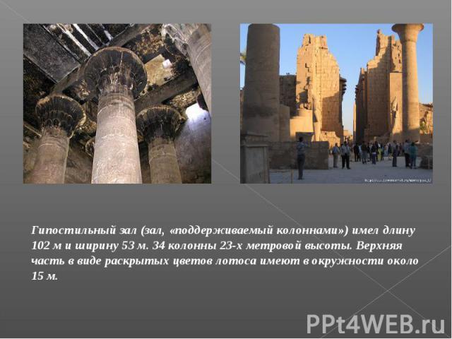 Гипостильный зал (зал, «поддерживаемый колоннами») имел длину 102 м и ширину 53 м. 34 колонны 23-х метровой высоты. Верхняя часть в виде раскрытых цветов лотоса имеют в окружности около 15 м.