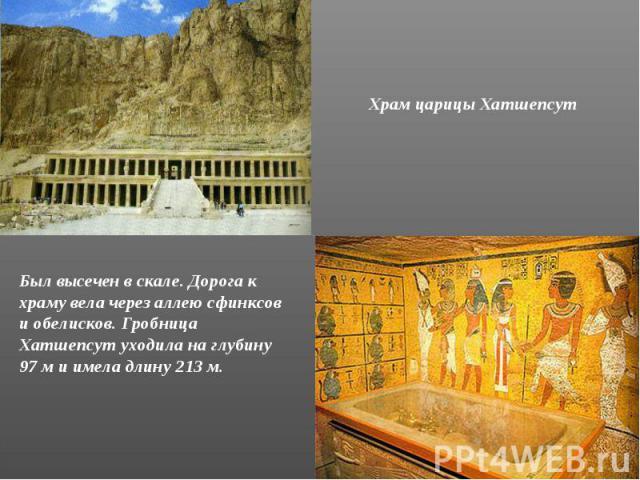 Храм царицы Хатшепсут Был высечен в скале. Дорога к храму вела через аллею сфинксов и обелисков. Гробница Хатшепсут уходила на глубину 97 м и имела длину 213 м.