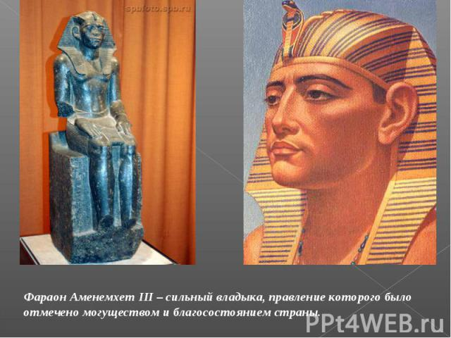 Фараон Аменемхет III – сильный владыка, правление которого было отмечено могуществом и благосостоянием страны.