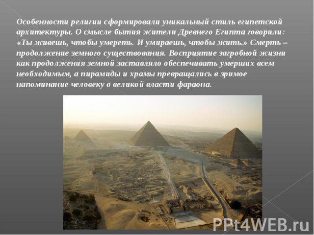 Особенности религии сформировали уникальный стиль египетской архитектуры. О смысле бытия жители Древнего Египта говорили: «Ты живешь, чтобы умереть. И умираешь, чтобы жить.» Смерть – продолжение земного существования. Восприятие загробной жизни как …