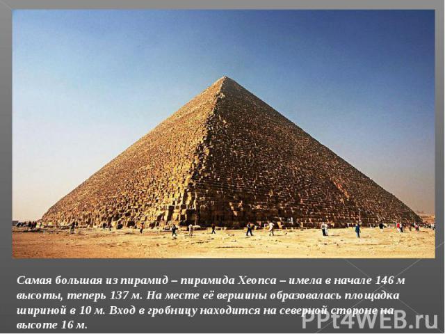 Самая большая из пирамид – пирамида Хеопса – имела в начале 146 м высоты, теперь 137 м. На месте её вершины образовалась площадка шириной в 10 м. Вход в гробницу находится на северной стороне на высоте 16 м.