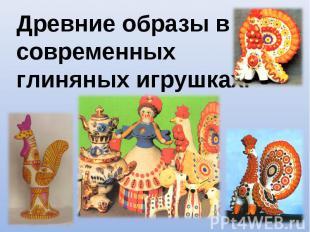 Древние образы в современныхглиняных игрушках.