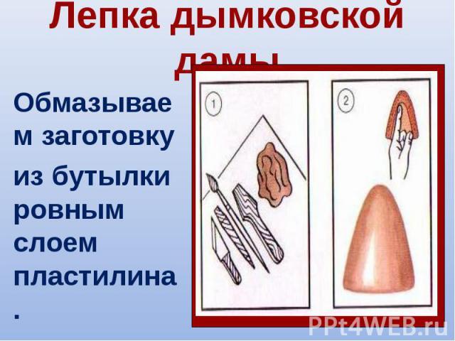 Лепка дымковской дамы Обмазываем заготовкуиз бутылки ровным слоем пластилина.