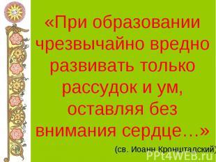 «При образовании чрезвычайно вредно развивать только рассудок и ум, оставляя без