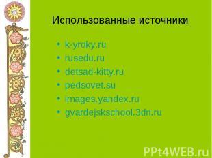 Использованные источники k-yroky.ru rusedu.ru detsad-kitty.ru pedsovet.su images
