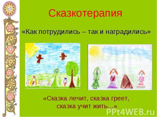 Сказкотерапия «Как потрудились – так и наградились» «Сказка лечит, сказка греет, сказка учит жить…»