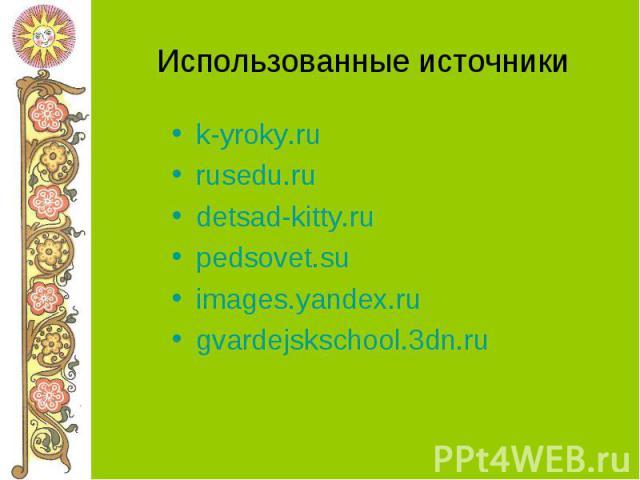 Использованные источники k-yroky.ru rusedu.ru detsad-kitty.ru pedsovet.su images.yandex.ru gvardejskschool.3dn.ru