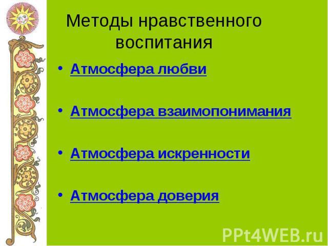 Методы нравственного воспитания Атмосфера любвиАтмосфера взаимопониманияАтмосфера искренностиАтмосфера доверия