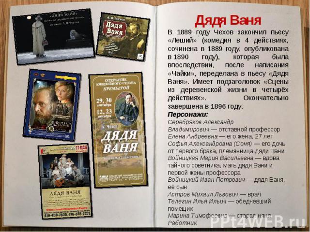 Дядя ВаняВ 1889 году Чехов закончил пьесу «Леший» (комедия в 4 действиях, сочинена в 1889 году, опубликована в1890 году), которая была впоследствии, после написания «Чайки», переделана в пьесу «Дядя Ваня». Имеет подзаголовок «Сцены из деревенской ж…