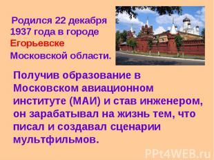 Родился 22 декабря 1937 года в городе Егорьевске Московской области. Получив обр