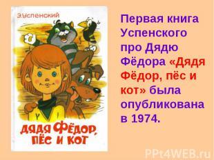 Первая книга Успенского про Дядю Фёдора «Дядя Фёдор, пёс и кот» была опубликован