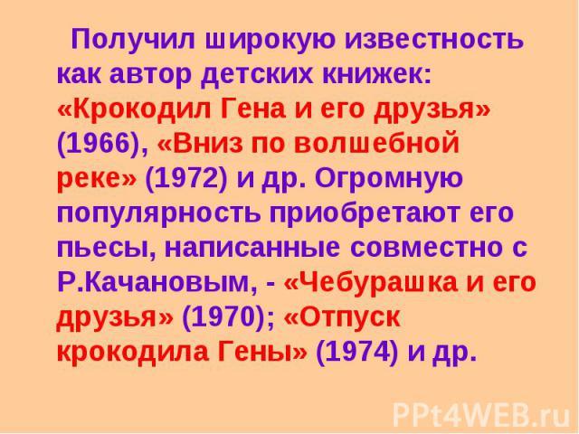 Получил широкую известность как автор детских книжек: «Крокодил Гена и его друзья» (1966), «Вниз по волшебной реке» (1972) и др. Огромную популярность приобретают его пьесы, написанные совместно с Р.Качановым, - «Чебурашка и его друзья» (1970); «Отп…