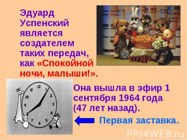 Эдуард Успенский является создателем таких передач, как «Спокойной ночи, малыши!». Она вышла в эфир 1 сентября 1964 года (47 лет назад). Первая заставка.