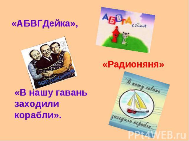 «АБВГДейка», «Радионяня»«В нашу гавань заходили корабли».