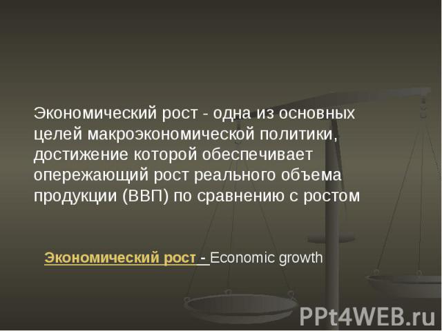 Экономический рост - одна из основных целей макроэкономической политики, достижение которой обеспечивает опережающий рост реального объема продукции (ВВП) по сравнению с ростом Экономический рост - Economic growth