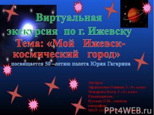 Виртуальная экскурсия по г. Ижевску Тема: «Мой Ижевск- космический город» посвящ
