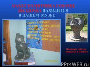 Макет памятника собачке Звездочка находится в нашем музее Памятник собачке Звезд