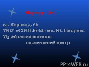 Маршрут № 3ул. Кирова д. 56МОУ «СОШ № 62» ми. Ю. ГагаринаМузей космонавтики- кос