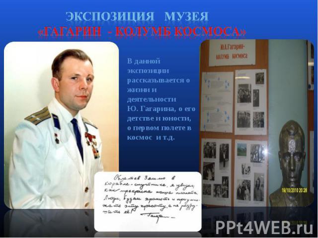 Экспозиция музея «Гагарин - колумб космоса» В данной экспозиции рассказывается о жизни и деятельности Ю. Гагарина, о его детстве и юности, о первом полете в космос и т.д.