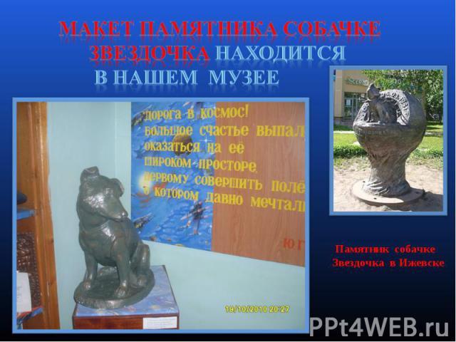 Макет памятника собачке Звездочка находится в нашем музее Памятник собачке Звездочка в Ижевске