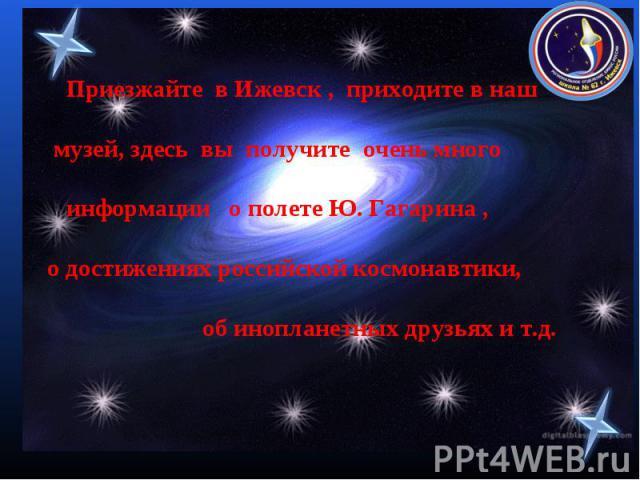 Приезжайте в Ижевск , приходите в наш музей, здесь вы получите очень много информации о полете Ю. Гагарина , о достижениях российской космонавтики, об инопланетных друзьях и т.д.