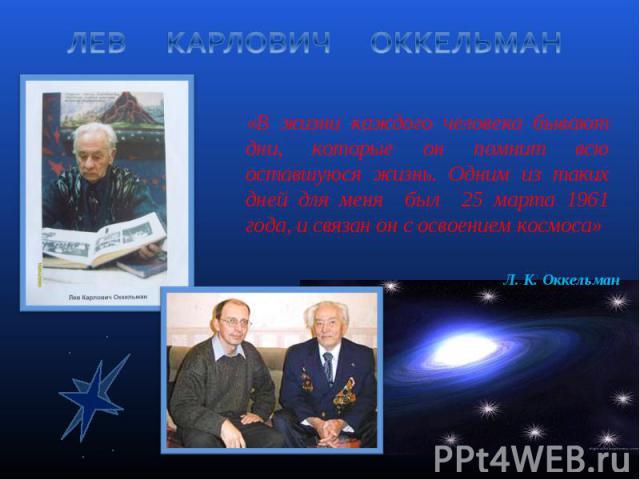 ЛЕВ КАРЛОВИЧ ОККЕЛЬМАН «В жизни каждого человека бывают дни, которые он помнит всю оставшуюся жизнь. Одним из таких дней для меня был 25 марта 1961 года, и связан он с освоением космоса»