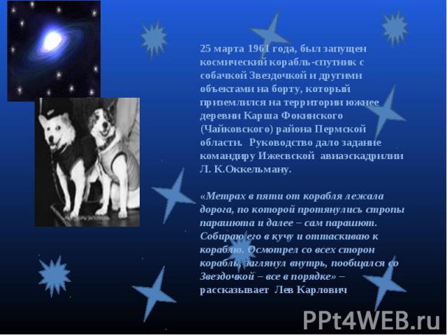 25 марта 1961 года, был запущен космический корабль-спутник с собачкой Звездочкой и другими объектами на борту, который приземлился на территории южнее деревни Карша Фокинского (Чайковского) района Пермской области. Руководство дало задание командир…