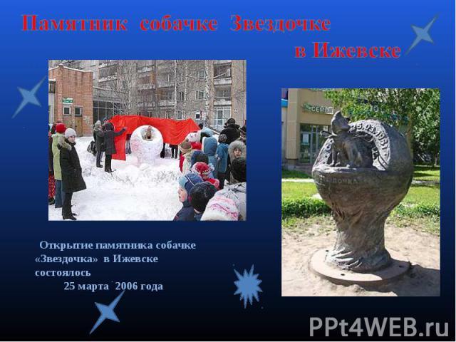 Памятник собачке Звездочке в Ижевске Открытие памятника собачке «Звездочка» в Ижевске состоялось 25 марта 2006 года