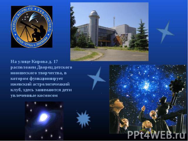 На улице Кирова д. 17 расположен Дворец детского юношеского творчества, в котором функционирует ижевский астрологичеакий клуб, здесь занимаются дети увлеченные космосом