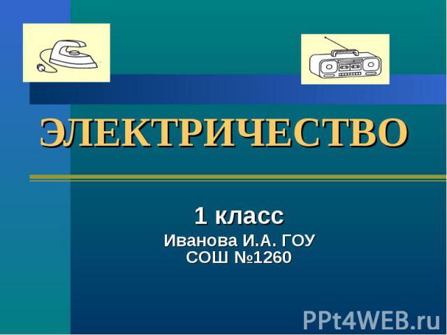 ЭЛЕКТРИЧЕСТВО 1 классИванова И.А. ГОУ СОШ №1260
