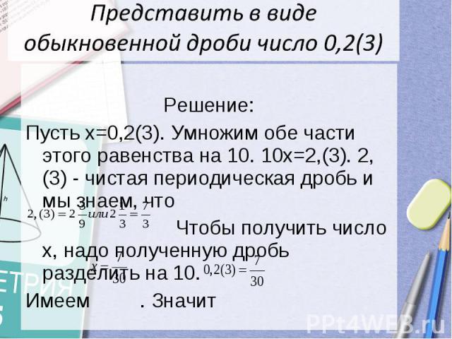 Представить в виде обыкновенной дроби число 0,2(3) Решение:Пусть х=0,2(3). Умножим обе части этого равенства на 10. 10х=2,(3). 2,(3) - чистая периодическая дробь и мы знаем, что Чтобы получить число х, надо полученную дробь разделить на 10.Имеем . Значит